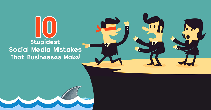 10 Stupidest Social Media Mistakes That Businesses Make
